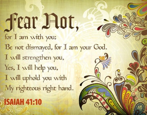 Fear-not-for-I-am-with-you-be-not-dismayed-for-I-am-your-God.-I-will-strengthen-you-Yes-I-will-help-you-I-will-uphold-you-with-my-righteous-right-hand.-Isaiah-41-10